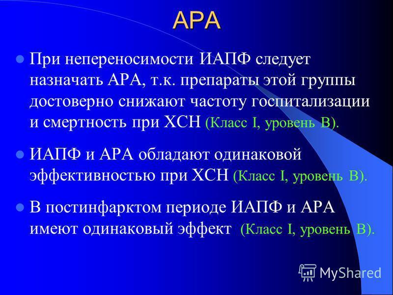 АРА При непереносимости ИАПФ следует назначать АРА, т.к. препараты этой группы достоверно снижают частоту госпитализации и смертность при ХСН (Класс І, уровень В). ИАПФ и АРА обладают одинаковой эффективностью при ХСН (Класс І, уровень В). В постинфа
