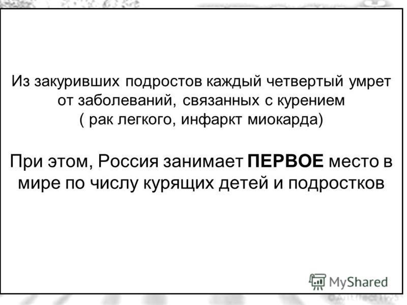 Из закуривших подростов каждый четвертый умрет от заболеваний, связанных с курением ( рак легкого, инфаркт миокарда) При этом, Россия занимает ПЕРВОЕ место в мире по числу курящих детей и подростков