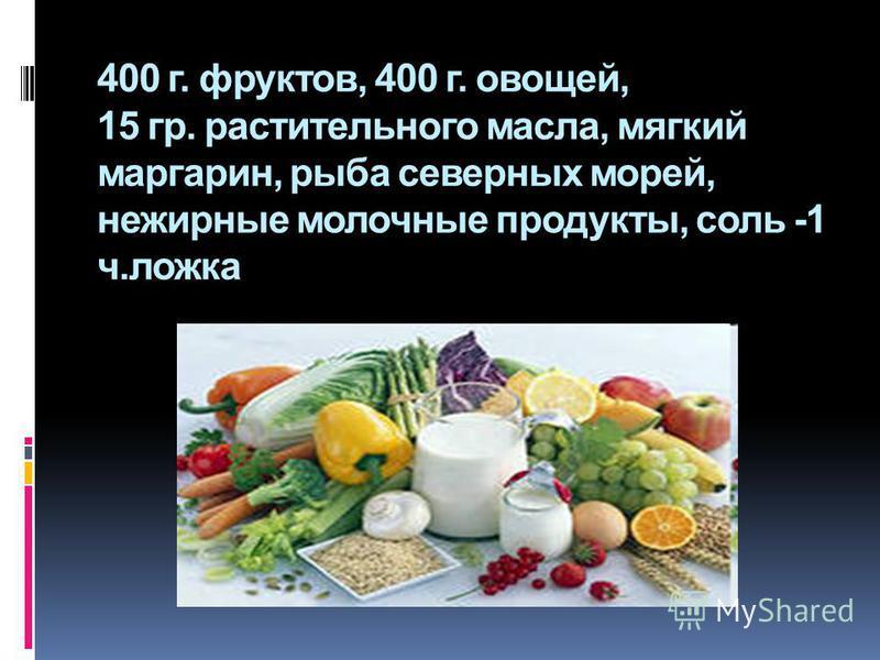 400 г. фруктов, 400 г. овощей, 15 гр. растительного масла, мягкий маргарин, рыба северных морей, нежирные молочные продукты, соль -1 ч.ложка
