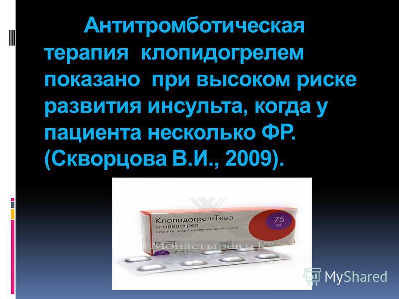 Антитромботическая терапия клопидогрелем показано при высоком риске развития инсульта, когда у пациента несколько ФР. (Скворцова В.И., 2009).