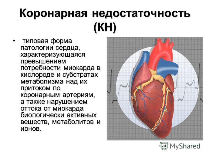 Коронарная недостаточность (КН) типовая форма патологии сердца, характеризующаяся превышением потребности миокарда в кислороде и субстратах метаболизма над их притоком по коронарным артериям, а также нарушением оттока от миокарда биологически активны
