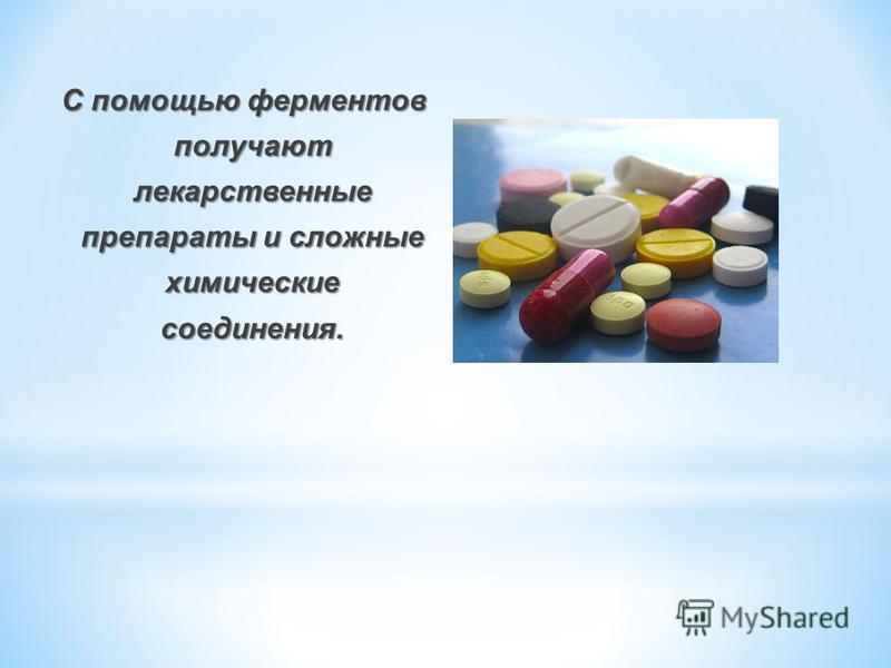 С помощью ферментов получают лекарственные препараты и сложные химические соединения.