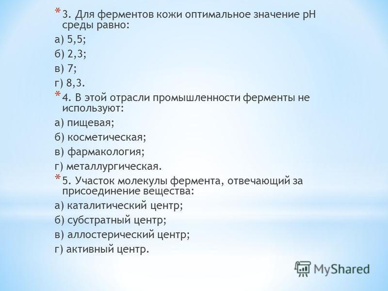 * 3. Для ферментов кожи оптимальное значение pH среды равно: а) 5,5; б) 2,3; в) 7; г) 8,3. * 4. В этой отрасли промышленности ферменты не используют: а) пищевая; б) косметическая; в) фармакология; г) металлургическая. * 5. Участок молекулы фермента,