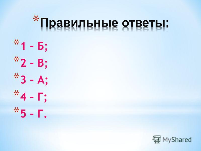 * 1 – Б; * 2 – В; * 3 – А; * 4 – Г; * 5 – Г.