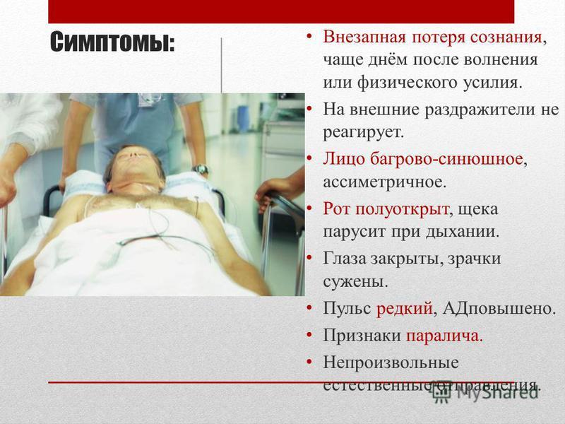 Симптомы: В незапная потеря сознания, чаще днём после волнения или физического усилия. Н а внешние раздражители не реагирует. Л ицо багрово-синюшное, ассиметричное. Р от полуоткрыт, щека парусит при дыхании. Г лаза закрыты, зрачки сужены. П ульс редк