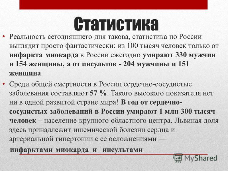 Статистика Реальность сегодняшнего дня такова, статистика по России выглядит просто фантастически: из 100 тысяч человек только от инфаркта миокарда в России ежегодно умирают 330 мужчин и 154 женщины, а от инсультов - 204 мужчины и 151 женщина. Среди