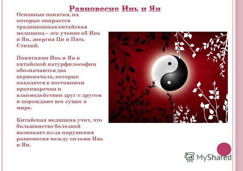 Основные понятия, на которые опирается традиционная китайская медицина – это учение об Инь и Ян, энергия Ци и Пять Стихий. Понятиями Инь и Ян в китайской натурфилософии обозначаются два первоначала, которые находятся в постоянном противоречии и взаим