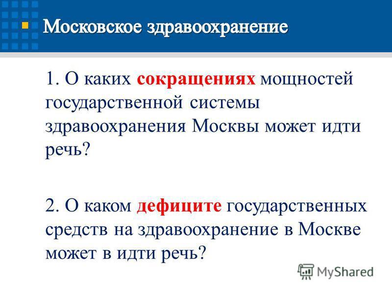 1. О каких сокращениях мощностей государственной системы здравоохранения Москвы может идти речь? 2. О каком дефиците государственных средств на здравоохранение в Москве может в идти речь?
