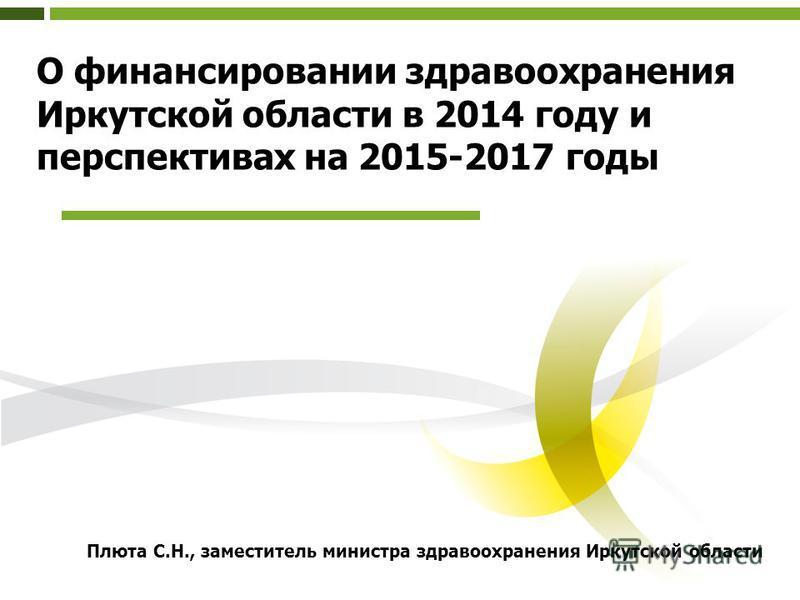 О финансировании здравоохранения Иркутской области в 2014 году и перспективах на 2015-2017 годы Плюта С.Н., заместитель министра здравоохранения Иркутской области