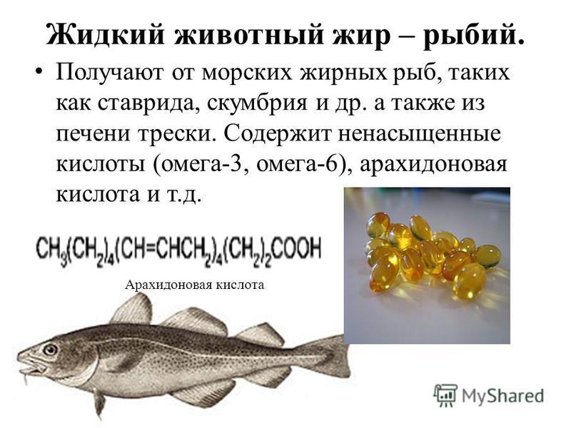 Жидкий животный жир – рыбий. Получают от морских жирных рыб, таких как ставрида, скумбрия и др. а также из печени трески. Содержит ненасыщенные кислоты (омега-3, омега-6), арахидоновая кислота и т.д. Арахидоновая кислота