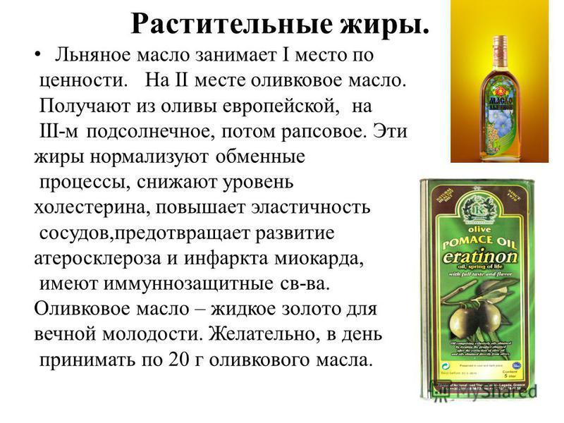 Растительные жиры. Льняное масло занимает I место по ценности. На II месте оливковое масло. Получают из оливы европейской, на III-м подсолнечное, потом рапсовое. Эти жиры нормализуют обменные процессы, снижают уровень холестерина, повышает эластичнос
