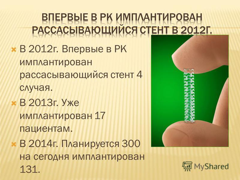 В 2012 г. Впервые в РК имплантирован рассасывающийся стент 4 случая. В 2013 г. Уже имплантирован 17 пациентам. В 2014 г. Планируется 300 на сегодня имплантирован 131.