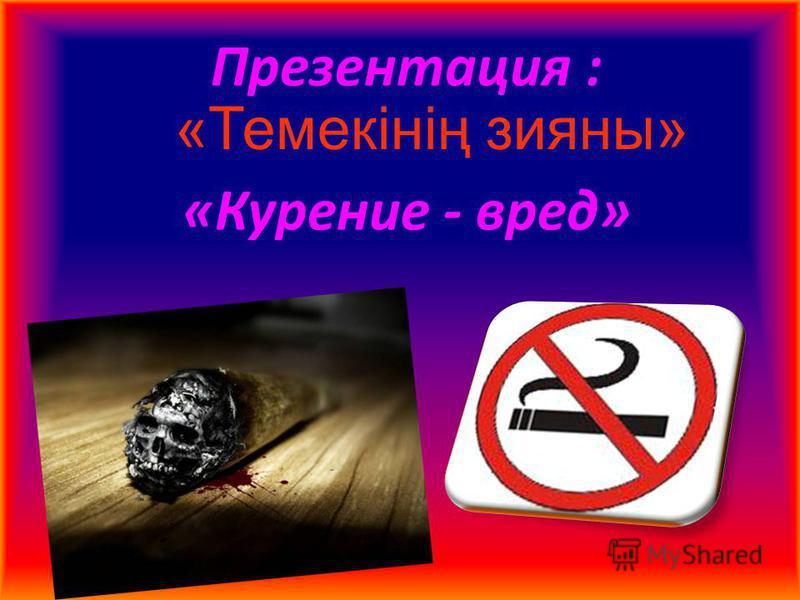 Презентация : «Курение - вред» «Темекінің зияны»