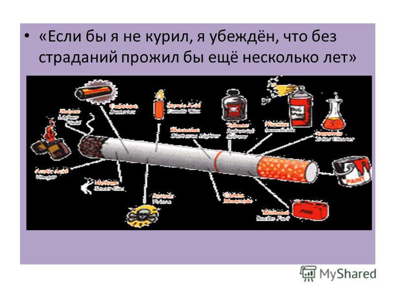 «Если бы я не курил, я убеждён, что без страданий прожил бы ещё несколько лет»