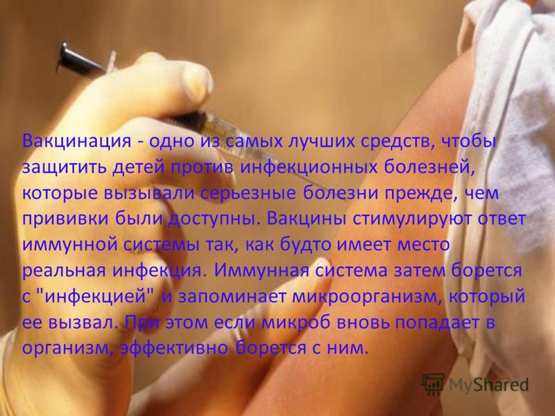 Вакцинация - одно из самых лучших средств, чтобы защитить детей против инфекционных болезней, которые вызывали серьезные болезни прежде, чем прививки были доступны. Вакцины стимулируют ответ иммунной системы так, как будто имеет место реальная инфекц