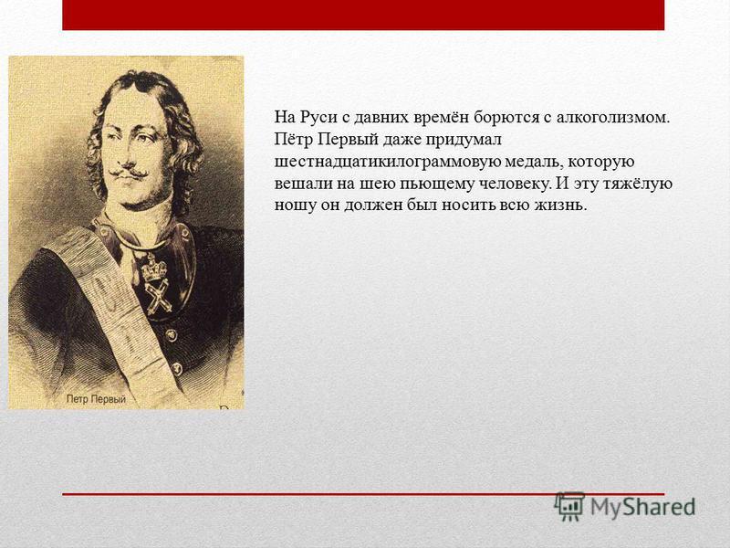 На Руси с давних времён борются с алкоголизмом. Пётр Первый даже придумал шестнадцатикилограммовую медаль, которую вешали на шею пьющему человеку. И эту тяжёлую ношу он должен был носить всю жизнь.