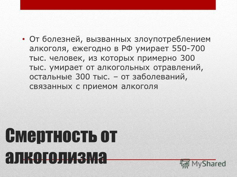 Смертность от алкоголизма От болезней, вызванных злоупотреблением алкоголя, ежегодно в РФ умирает 550-700 тыс. человек, из которых примерно 300 тыс. умирает от алкогольных отравлений, остальные 300 тыс. – от заболеваний, связанных с приемом алкоголя