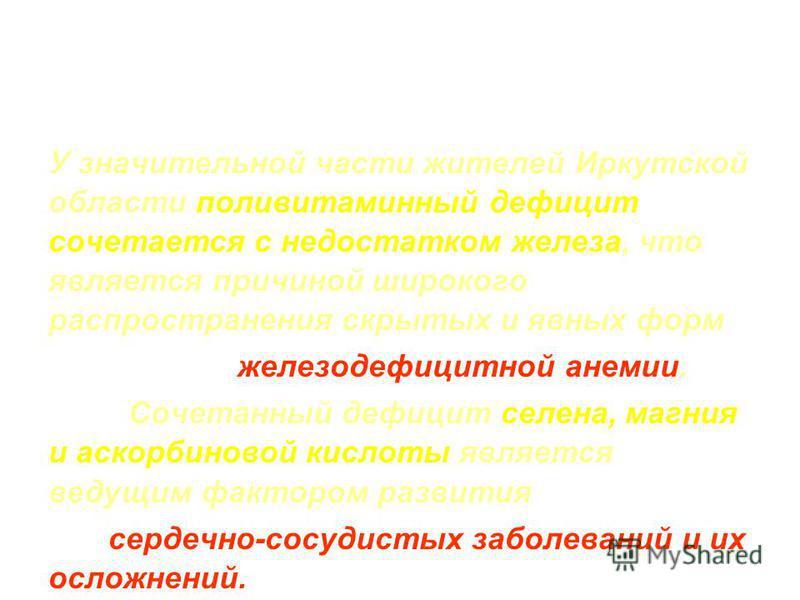 У значительной части жителей Иркутской области поливитаминный дефицит сочетается с недостатком железа, что является причиной широкого распространения скрытых и явных форм железодефицитной анемии. Сочетанный дефицит селена, магния и аскорбиновой кисло
