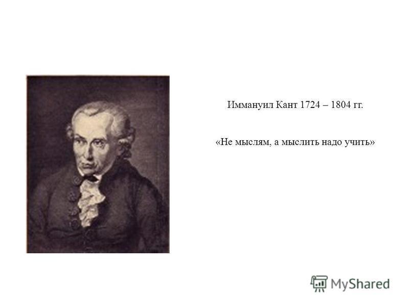 Иммануил Кант 1724 – 1804 гг. «Не мыслям, а мыслить надо учить»