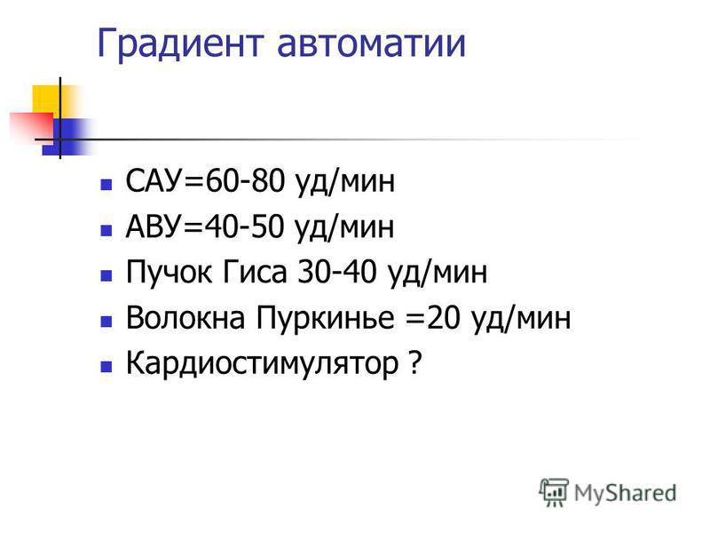 Градиент автоматии САУ=60-80 уд/мин АВУ=40-50 уд/мин Пучок Гиса 30-40 уд/мин Волокна Пуркинье =20 уд/мин Кардиостимулятор ?