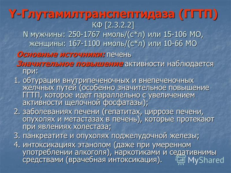 Y-Глутамилтранспептидаза (ГГТП) КФ [2.3.2.2] N мужчины: 250-1767 нмоль/(с*л) или 15-106 МО, женщины: 167-1100 нмоль/(с*л) или 10-66 МО Основные источники: печень Основные источники: печень Значительное повышение активности наблюдается при: Значительн