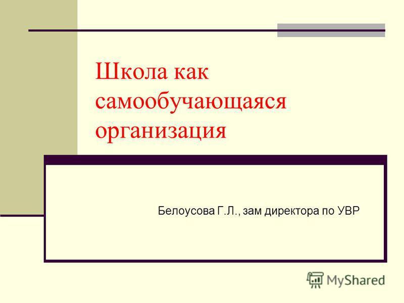 Школа как самообучающаяся организация Белоусова Г.Л., зам директора по УВР