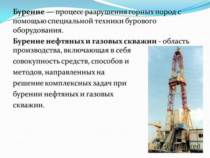 Бурение процесс разрушения горных пород с помощью специальной техники бурового оборудования. Бурение нефтяных и газовых скважин - область производства, включающая в себя совокупность средств, способов и методов, направленных на решение комплексных за