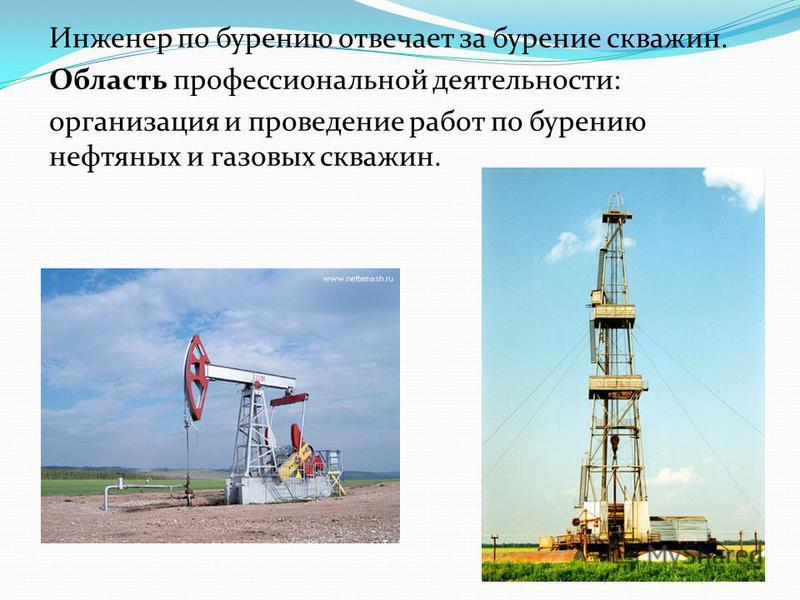 Инженер по бурению отвечает за бурение скважин. Область профессиональной деятельности: организация и проведение работ по бурению нефтяных и газовых скважин.