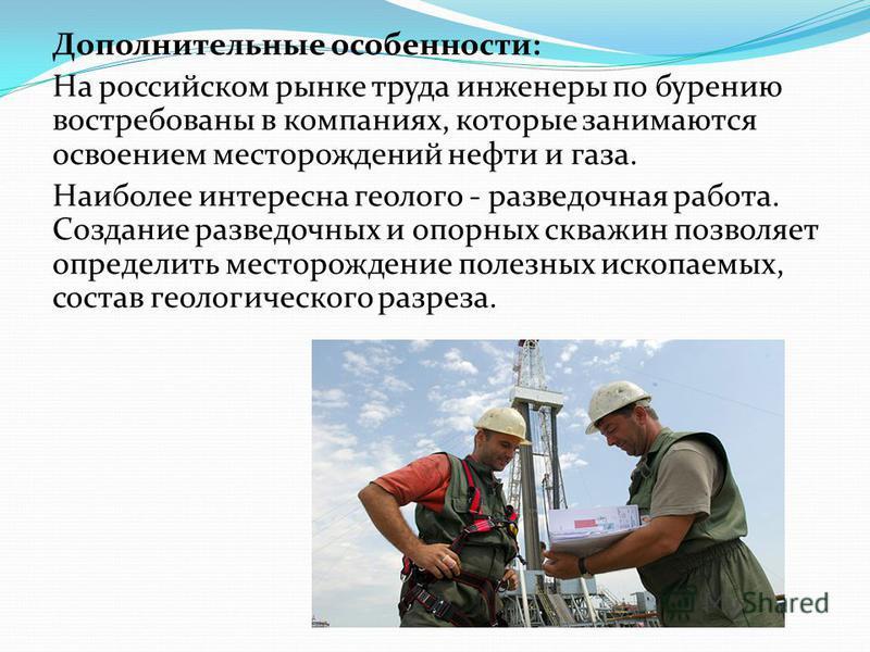 Дополнительные особенности: На российском рынке труда инженеры по бурению востребованы в компаниях, которые занимаются освоением месторождений нефти и газа. Наиболее интересна геологоразведочная работа. Создание разведочных и опорных скважин позволяе