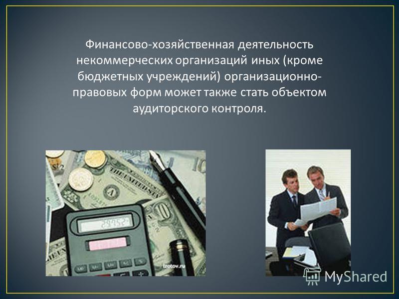 Финансово - хозяйственная деятельность некоммерческих организаций иных ( кроме бюджетных учреждений ) организационно - правовых форм может также стать объектом аудиторского контроля.