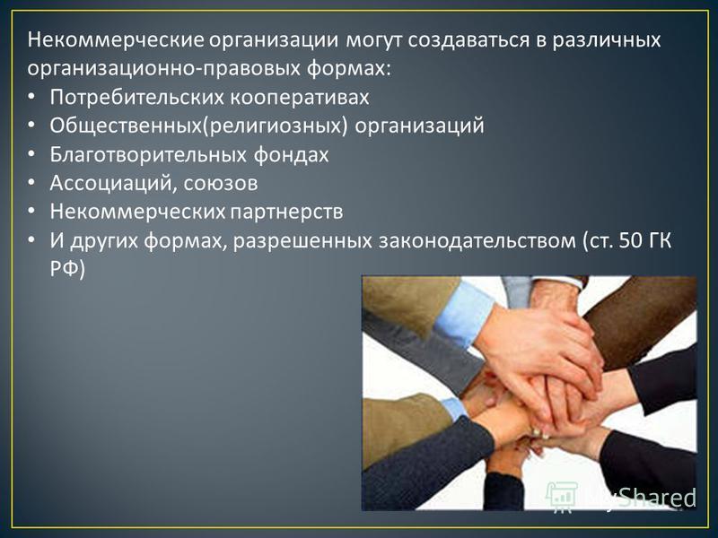Некоммерческие организации могут создаваться в различных организационно - правовых формах : Потребительских кооперативах Общественных ( религиозных ) организаций Благотворительных фондах Ассоциаций, союзов Некоммерческих партнерств И других формах, р