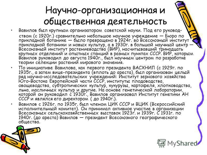 Научно-организационная и общественная деятельность Вавилов был крупным организатором советской науки. Под его руководством (с 1920 г.) сравнительно небольшое научное учреждение Бюро по прикладной ботанике было превращено в 1924 г. во Всесоюзный инсти