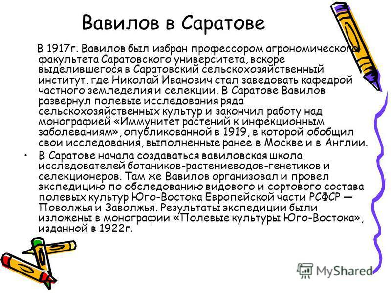 Вавилов в Саратове В 1917 г. Вавилов был избран профессором агрономического факультета Саратовского университета, вскоре выделившегося в Саратовский сельскохозяйственный институт, где Николай Иванович стал заведовать кафедрой частного земледелия и се