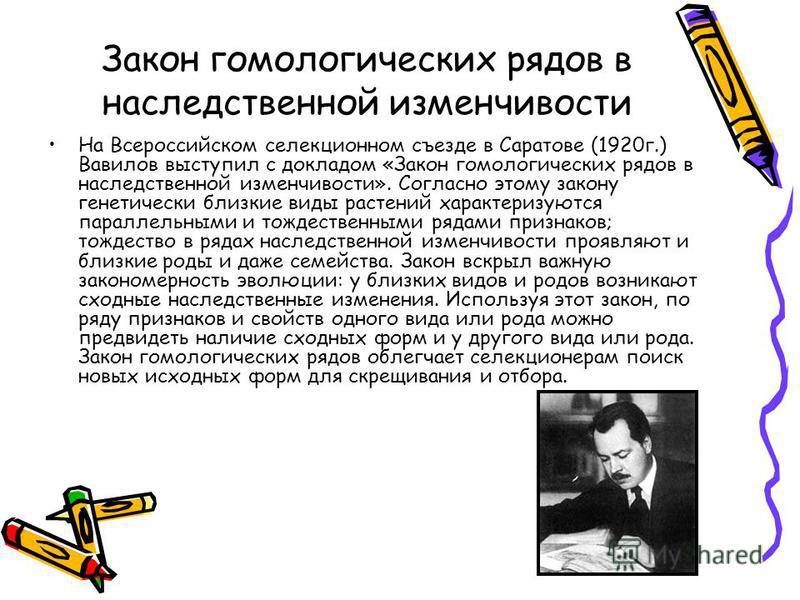 Закон гомологических рядов в наследственной изменчивости На Всероссийском селекционном съезде в Саратове (1920 г.) Вавилов выступил с докладом «Закон гомологических рядов в наследственной изменчивости». Согласно этому закону генетически близкие виды