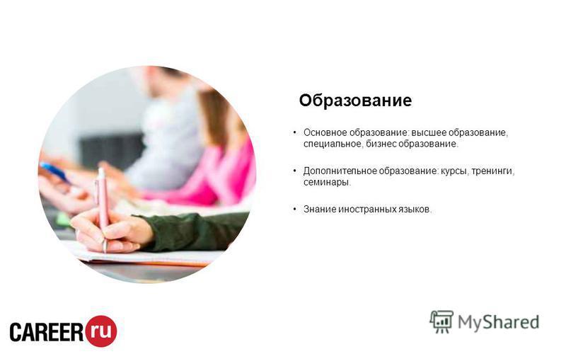 Образование Основное образование: высшее образование, специальное, бизнес образование. Дополнительное образование: курсы, тренинги, семинары. Знание иностранных языков.