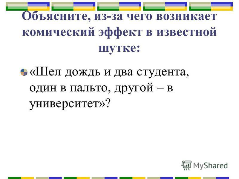 Объясните, из-за чего возникает комический эффект в известной шутке: «Шел дождь и два студента, один в пальто, другой – в университет»?