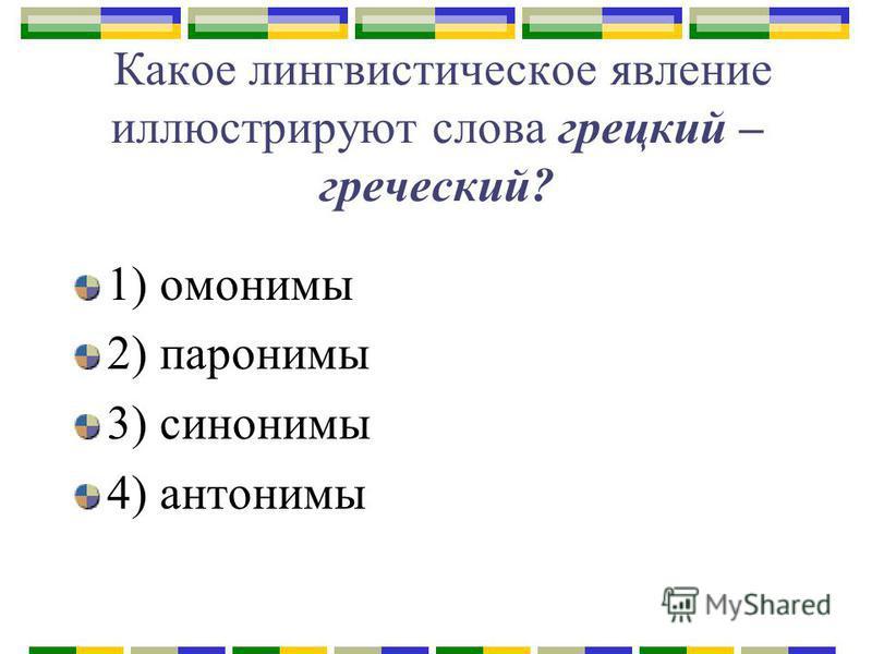 Какое лингвистическое явление иллюстрируют слова грецкий – греческий? 1) омонимы 2) паронимы 3) синонимы 4) антонимы