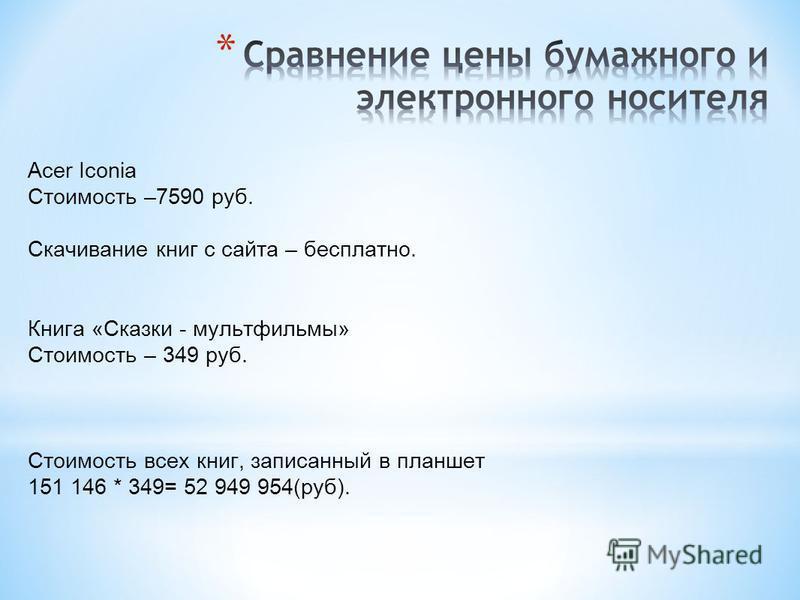 Acer Iconia Стоимость –7590 руб. Скачивание книг с сайта – бесплатно. Книга «Сказки - мультфильмы» Стоимость – 349 руб. Стоимость всех книг, записанный в планшет 151 146 * 349= 52 949 954(руб).