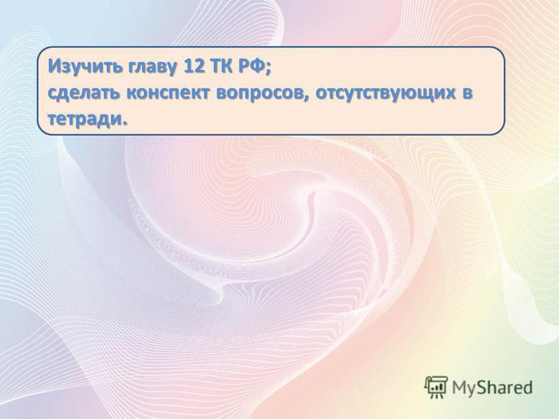 Изучить главу 12 ТК РФ; сделать конспект вопросов, отсутствующих в тетради.