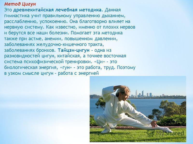 Метод Цигун Это древнекитайская лечебная методика. Данная гимнастика учит правильному управлению дыханием, расслаблению, успокоению. Она благотворно влияет на нервную систему. Как известно, именно от плохих нервов и берутся все наши болезни. Помогает