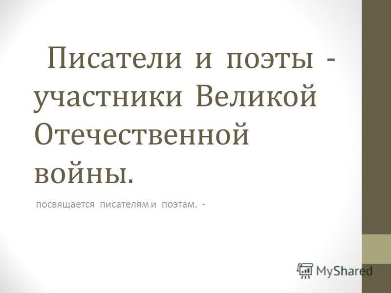 Писатели и поэты - участники Великой Отечественной войны. посвящается писателям и поэтам. -