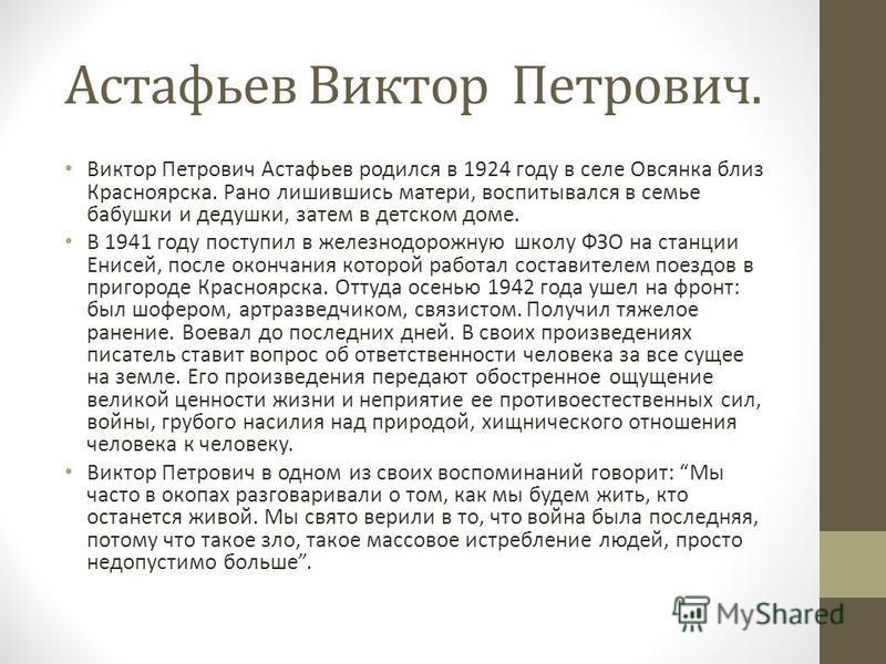 Астафьев Виктор Петрович. Виктор Петрович Астафьев родился в 1924 году в селе Овсянка близ Красноярска. Рано лишившись матери, воспитывался в семье бабушки и дедушки, затем в детском доме. В 1941 году поступил в железнодорожную школу ФЗО на станции Е