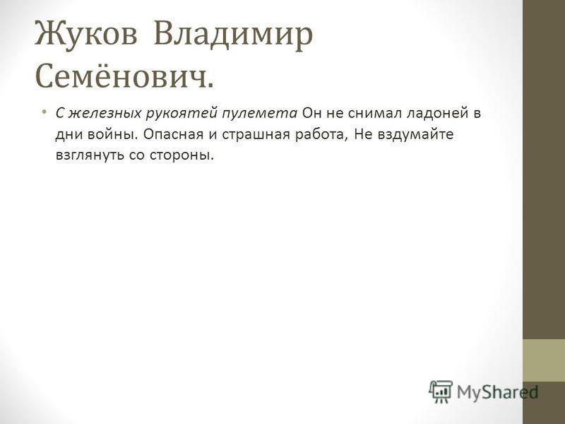 Жуков Владимир Семёнович. С железных рукоятей пулемета Он не снимал ладоней в дни войны. Опасная и страшная работа, Не вздумайте взглянуть со стороны.