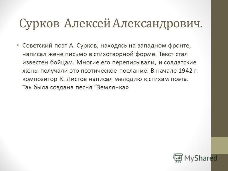 Сурков Алексей Александрович. Советский поэт А. Сурков, находясь на западном фронте, написал жене письмо в стихотворной форме. Текст стал известен бойцам. Многие его переписывали, и солдатские жены получали это поэтическое послание. В начале 1942 г.