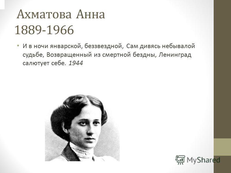 Ахматова Анна 1889-1966 И в ночи январской, беззвездной, Сам дивясь небывалой судьбе, Возвращенный из смертной бездны, Ленинград салютует себе. 1944