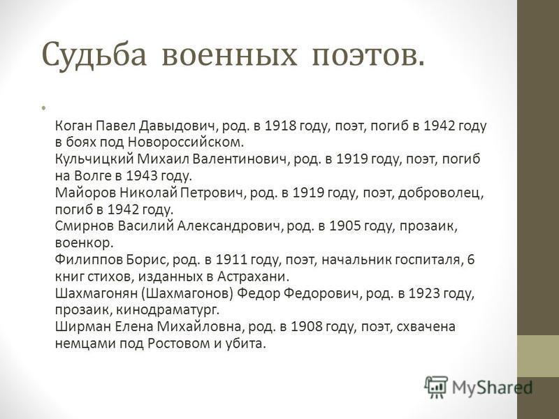 Судьба военных поэтов. Коган Павел Давыдович, род. в 1918 году, поэт, погиб в 1942 году в боях под Новороссийском. Кульчицкий Михаил Валентинович, род. в 1919 году, поэт, погиб на Волге в 1943 году. Майоров Николай Петрович, род. в 1919 году, поэт, д