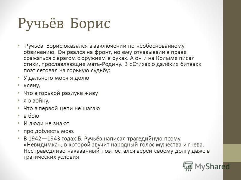 Ручьёв Борис Ручьёв Борис оказался в заключении по необоснованному обвинению. Он рвался на фронт, но ему отказывали в праве сражаться с врагом с оружием в руках. А он и на Колыме писал стихи, прославляющие мать-Родину. В «Стихах о далёких битвах» поэ