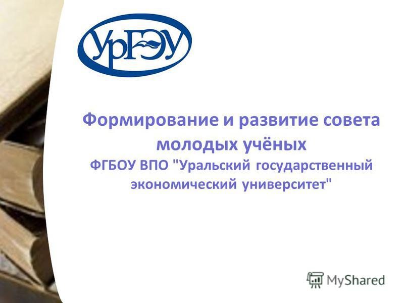 Формирование и развитие совета молодых учёных ФГБОУ ВПО Уральский государственный экономический университет