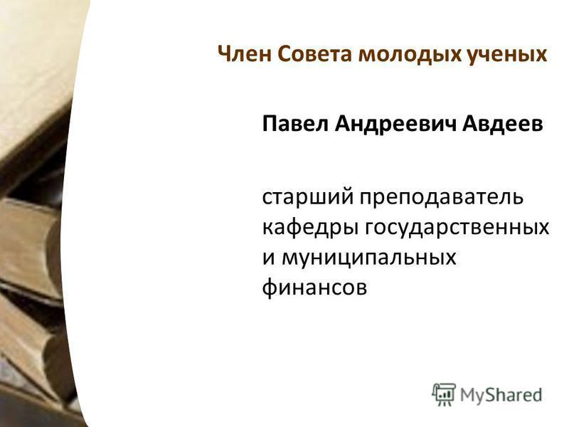 Член Совета молодых ученых Павел Андреевич Авдеев старший преподаватель кафедры государственных и муниципальных финансов