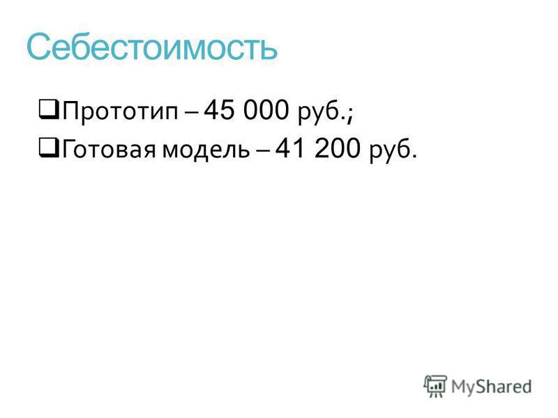 Себестоимость Прототип – 45 000 руб.; Готовая модель – 41 200 руб.